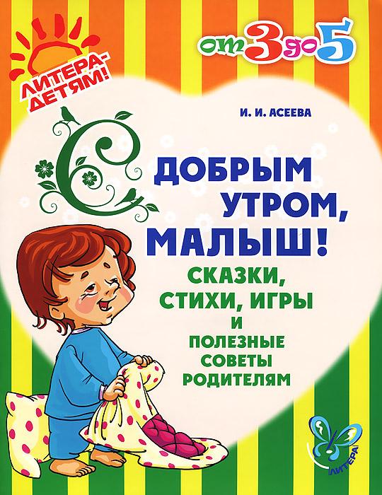 С добрым утром, малыш! Сказки, стихи, игры и полезные советы родителям