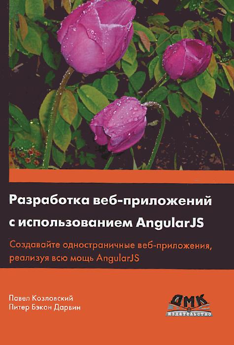 Павел Козловский, Питер Бэкон Дарвин Разработка веб-приложений с использованием AngularJS html5 и css3 разработка сайтов для любых браузеров и устройств