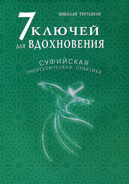Николай Третьяков. 7 ключей для вдохновения. Суфийская энергетическая практика
