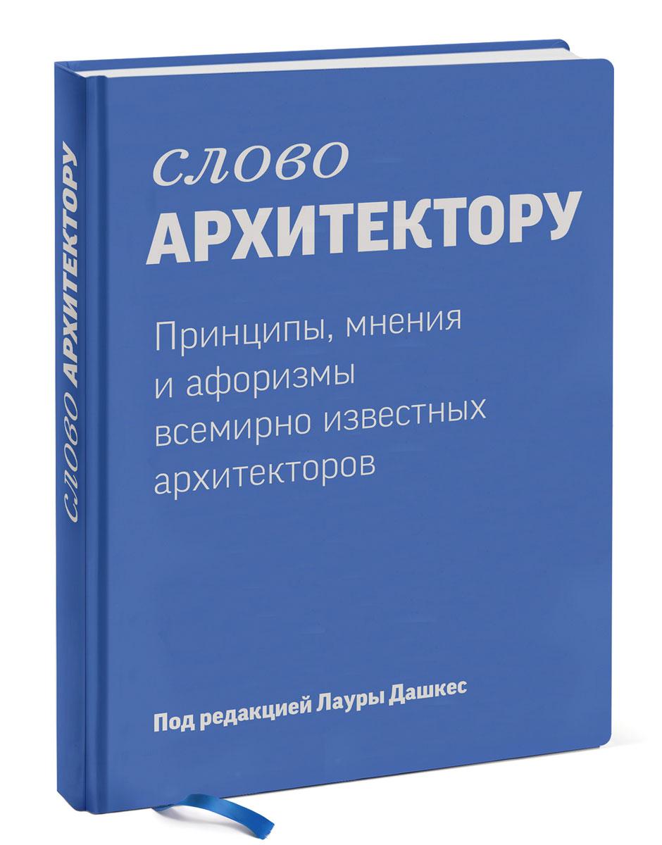 Слово архитектору. Принципы, мнения и афоризмы всемирно известных архитекторов
