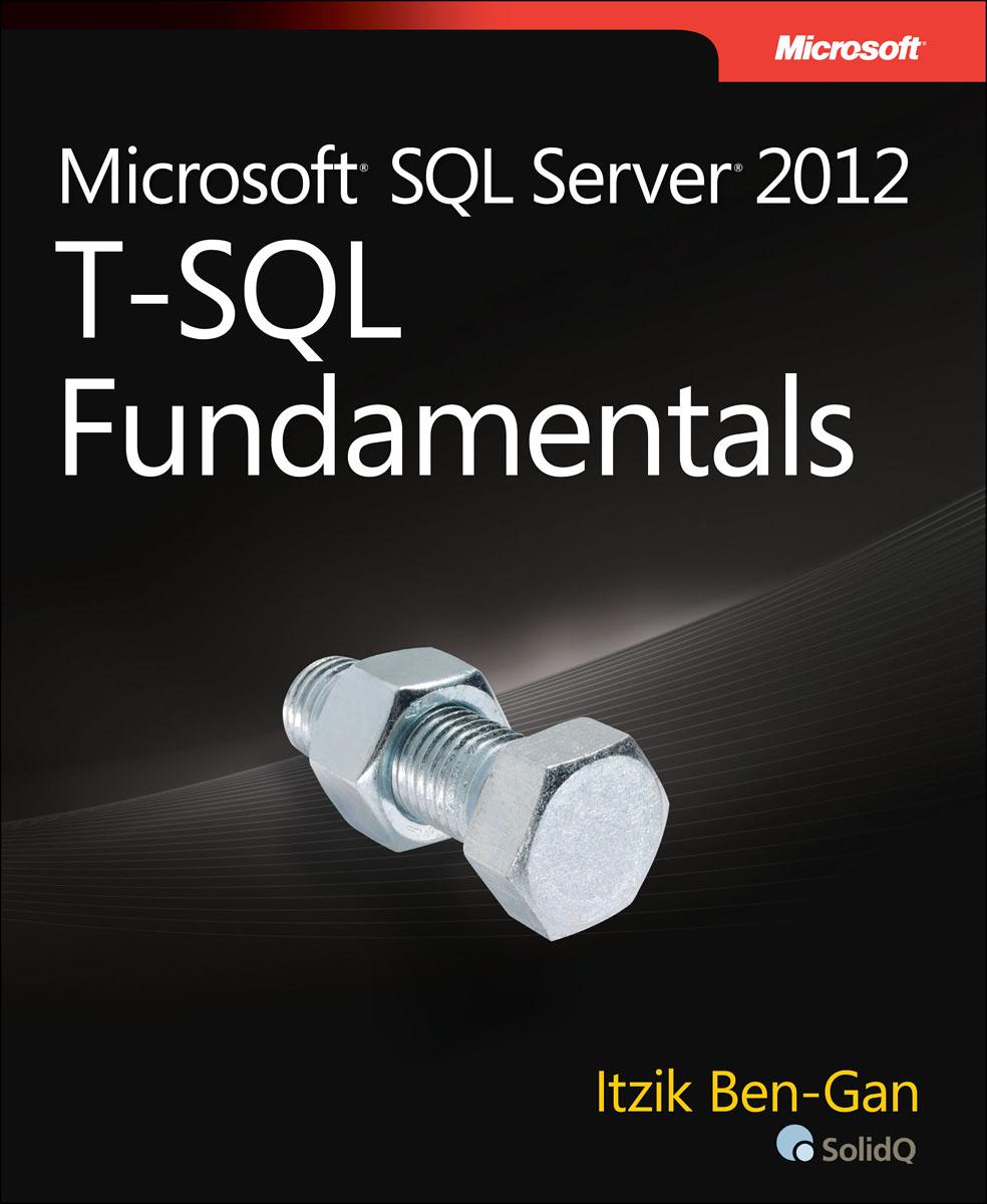 Itzik Ben-Gan. Microsoft SQL Server 2012 T-SQL Fundamentals
