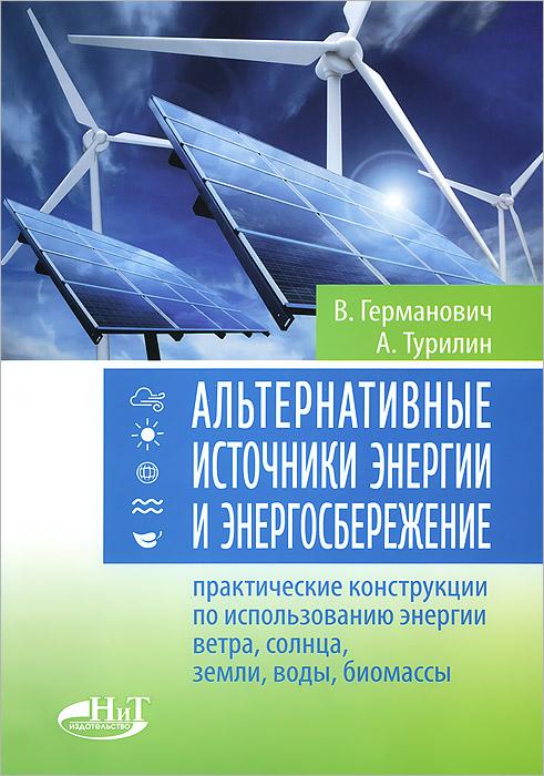 В. Германович, А. Турилин. Альтернативные источники энергии и энергосбережение. Практические конструкции по использованию энергии ветра, солнца, воды, земли, биомассы