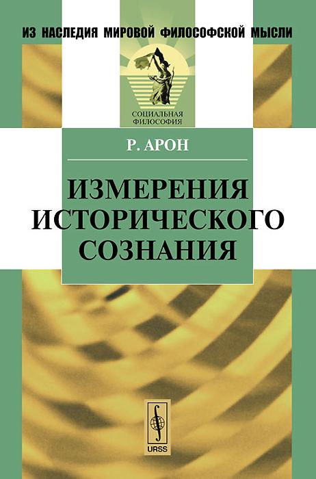 Р. Арон Измерения исторического сознания раймон арон раймон арон мемуары 50 лет размышлений о политике