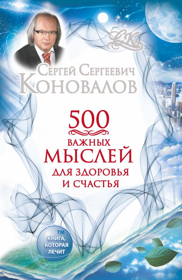 Сергей Сергеевич Коновалов 500 важных мыслей для здоровья и счастья