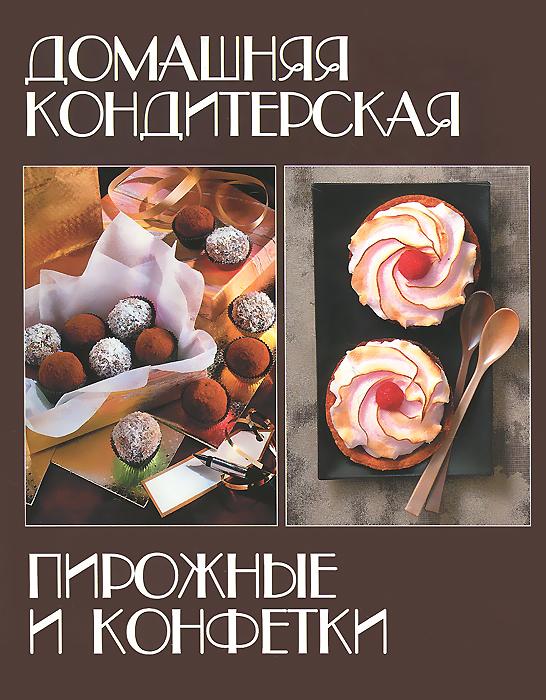 Домашняя кондитерская. Пирожные и конфетки кондитерские изделия
