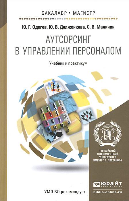 Ю. Г. Одегов, Ю. В. Долженкова, С. В. Малинин. Аутсорсинг в управлении персоналом. Учебник и практикум