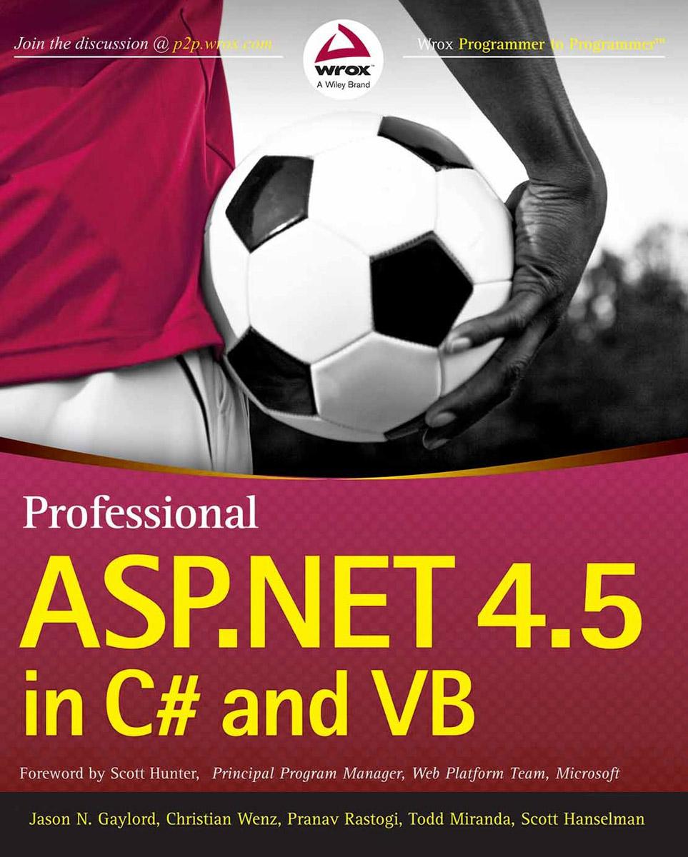 Jason N. Gaylord, Christian Wenz, Pranav Rastogi, Todd Miranda, Scott Hanselman. Professional ASP.NET 4.5 in C# and VB