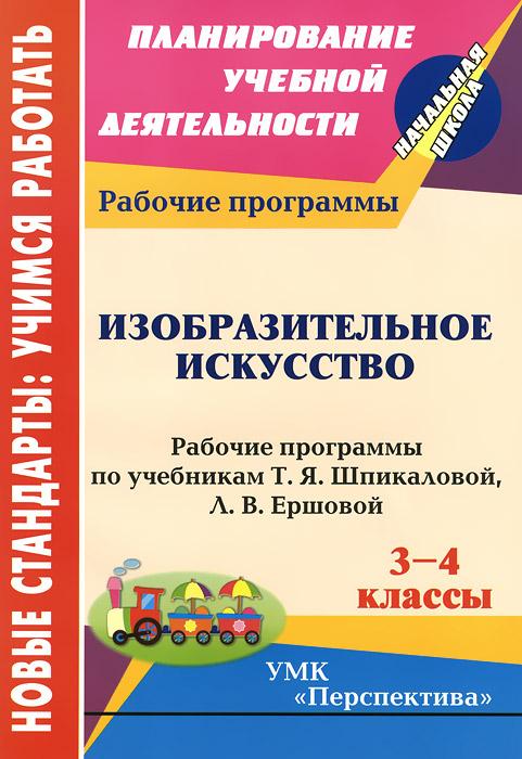 Изобразительное искусство. 3-4 классы. Рабочие программы по учебникам Т. Я. Шпикаловой, Л. В. Ершовой