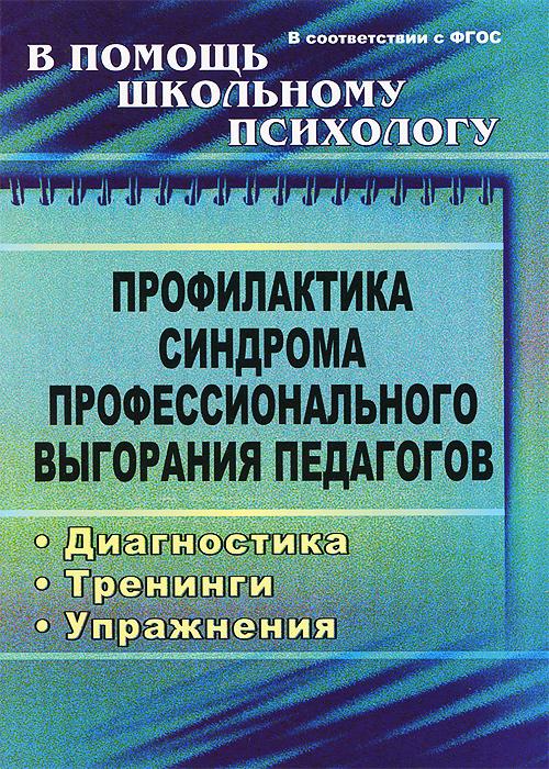 Профилактика синдрома профессионального выгорания педагогов. Диагностика, тренинги, упражнения