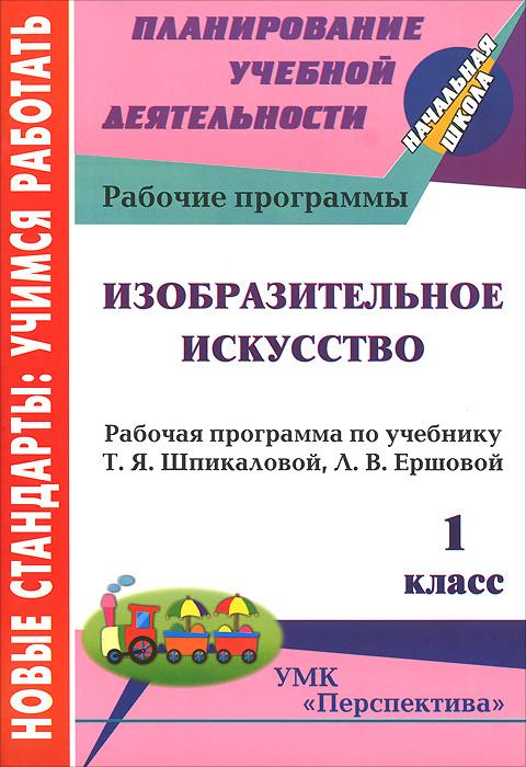Изобразительное искусство. 1 класс. Рабочая программа по учебнику Т. Я. Шпикаловой, Л. В. Ершовой