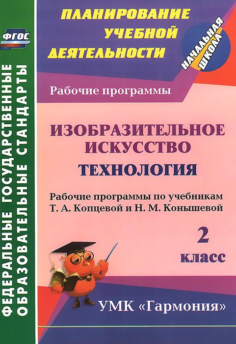 Изобразительное искусство. Технология. 2 класс. Рабочие программы по учебникам Т. А. Копцевой и Н. М. Конышевой
