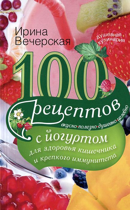 Ирина Вечерская. 100 рецептов с йогуртом для здоровья кишечника и крепкого иммунитета