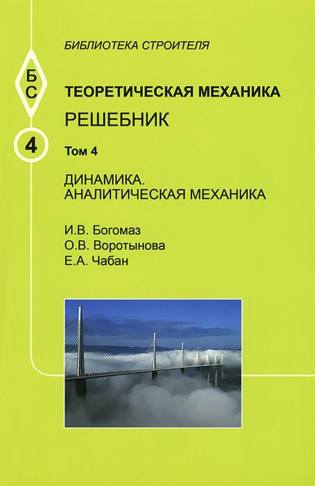 Теоретическая механика. Том 4. Динамика. Аналитическая механика. Решебник. Учебное пособие