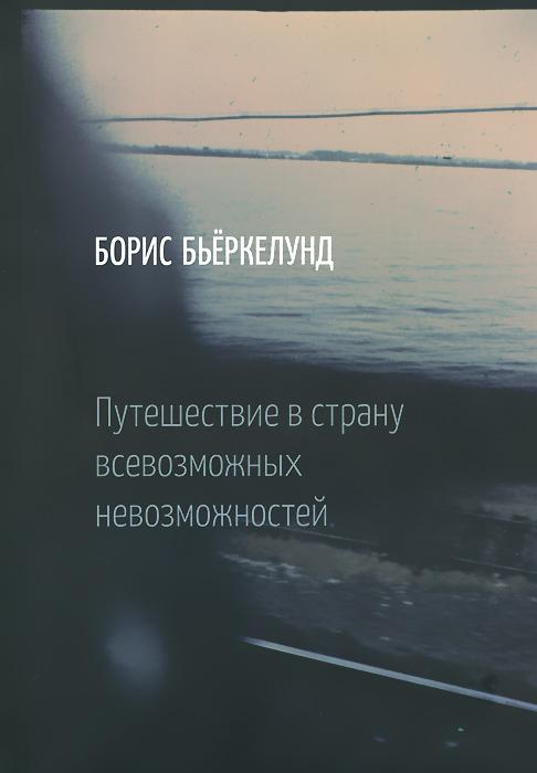 Борис Бьеркелунд Путешествие в страну всевозможных невозможностей раймон арон раймон арон мемуары 50 лет размышлений о политике