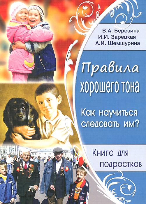 В. А. Березина, И. И. Зарецкая, А. И. Шемшурина Правила хорошего тона. Как научиться следовать им?