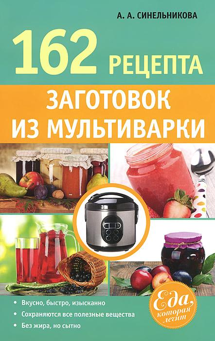 А. А. Синельникова. 162 рецепта заготовок из мультиварки