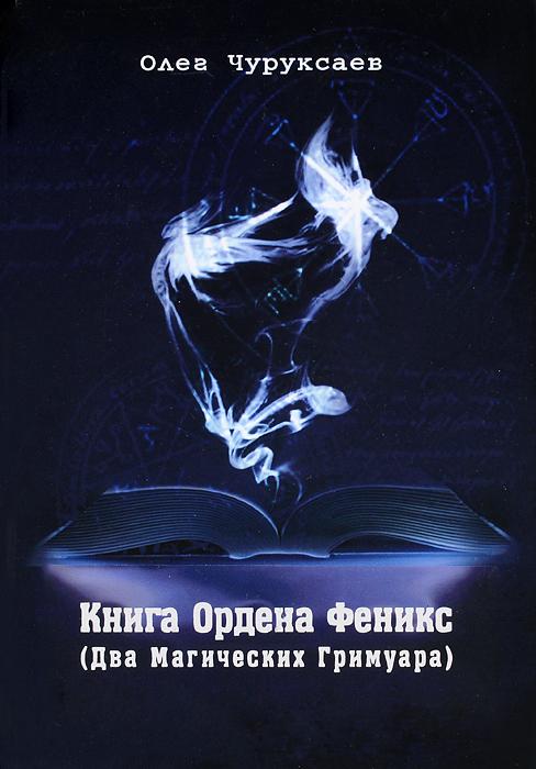 Олег Чуруксаев Книга Ордена Феникс. Два Магических Гримуара