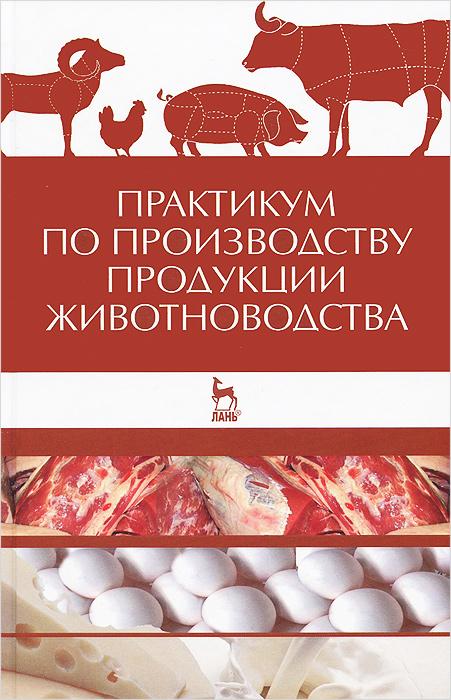 Практикум по производству продукции животноводства. Учебное пособие