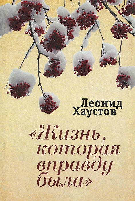 """Книга """"Жизнь, которая вправду была"""". Леонид Хаустов"""