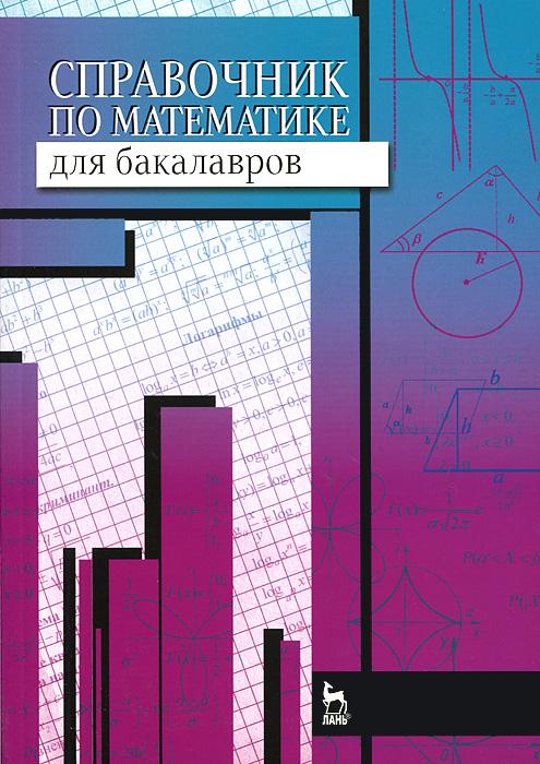 Справочник по математике для бакалавров. Учебное пособие