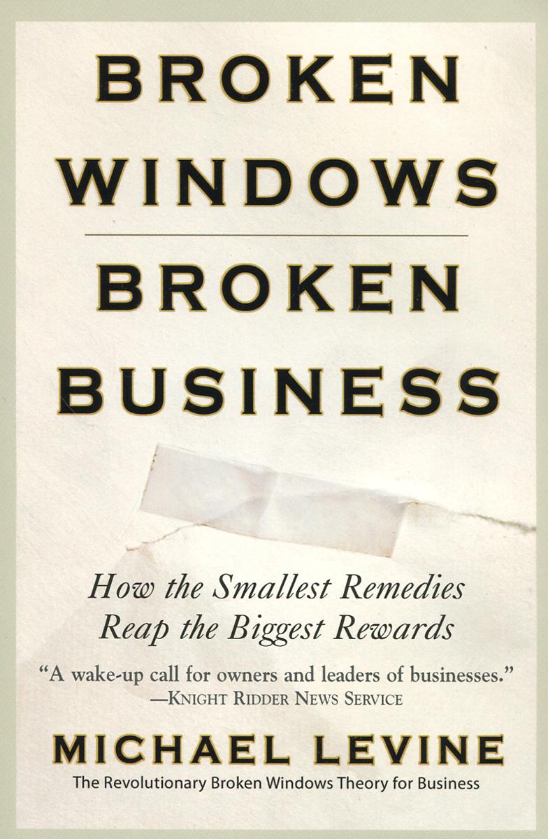 Michael Levine. Broken Windows, Broken Business: How the Smallest Remedies Reap the Biggest Rewards