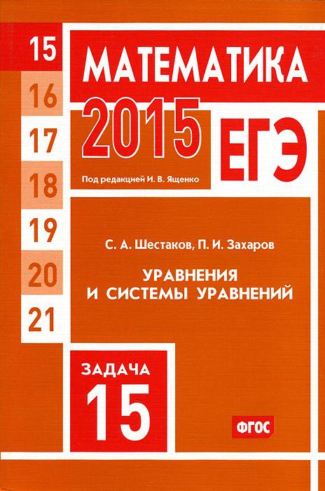В. А. Шестаков, П. И. Захаров ЕГЭ 2015. Математика. Задача 15. Уравнения и системы уравнений