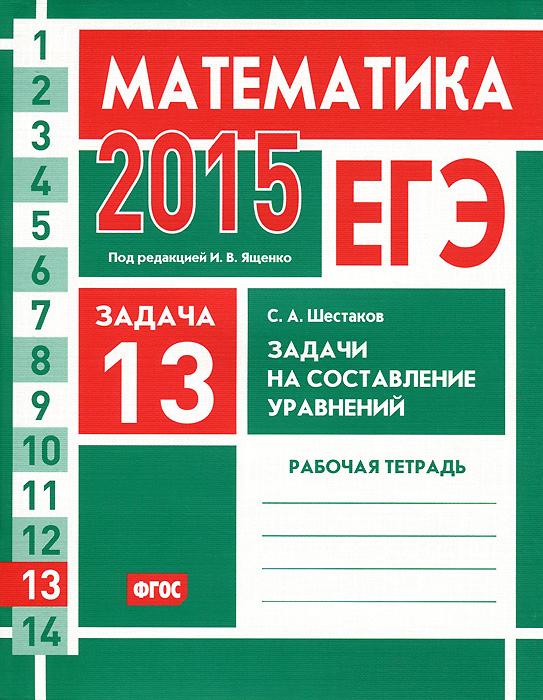 С. А. Шестаков ЕГЭ 2015. Математика. Задача 13. Задачи на составление уравнений. Рабочая тетрадь
