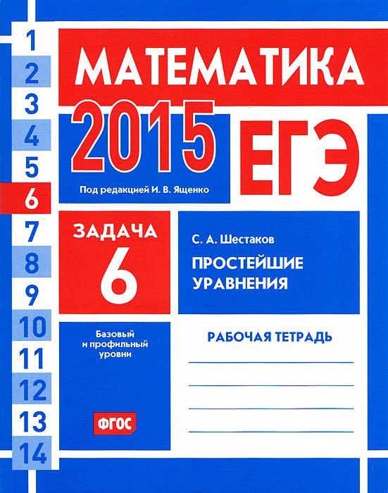 С. А. Шестаков ЕГЭ 2015. Математика. Задача 6. Простейшие уравнения. Базовый и профильный уровни. Рабочая тетрадь