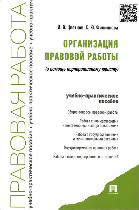 И. В. Цветкова, С. Ф. Филиппова. Организация правовой работы. В помощь корпоративному юристу