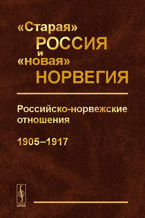 """""""Старая"""" Россия и """"новая"""" Норвегия. Российско-норвежские отношения (1905-1917)"""