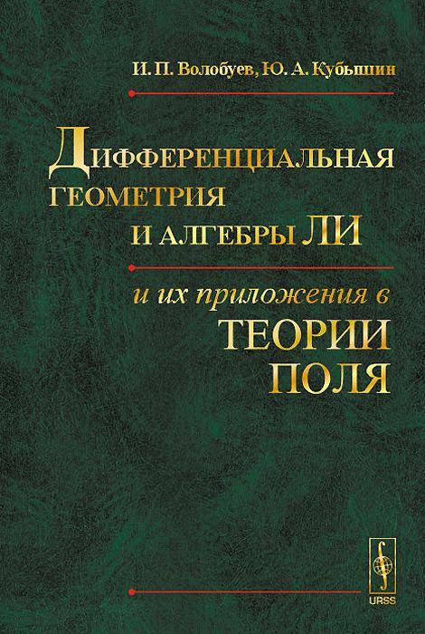 И. П. Волобуев, Ю. А. Кубышин Дифференциальная геометрия и алгебры Ли и их приложения в теории поля с п фиников проективно дифференциальная геометрия