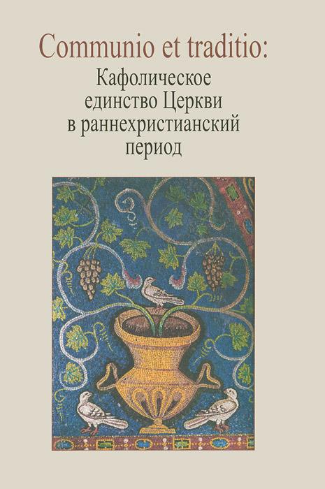 Communio et traditio. Кафолическое единство Церкви в раннехристианский период