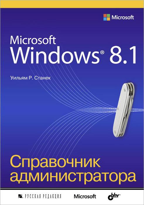 Уильям Р. Станек. Microsoft Windows 8.1. Справочник администратора