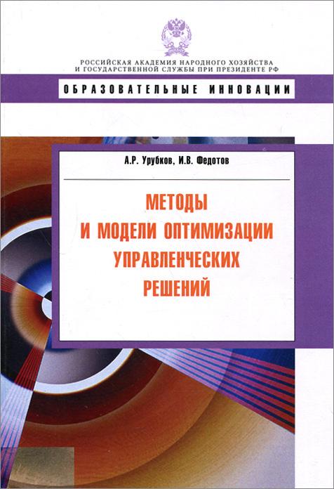 А. Р. Урубков, И. В. Федотов. Методы и модели оптимизации управленческих решений. Учебное пособие
