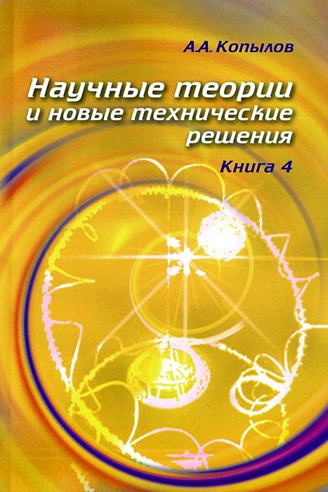 Копылов А.А. Научные теории и новые технические решения. Кн. 4. Копылов А.А. николай копылов ради женщин