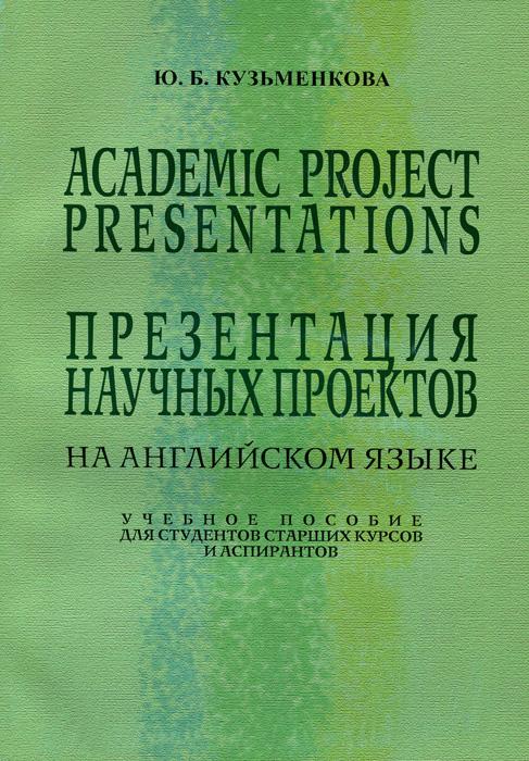 Ю. Б. Кузьменкова. Academic Project Presentations / Презентация научных проектов. Учебное пособие