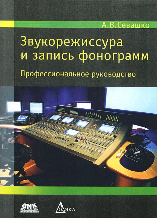 А. В. Севашко. Звукорежиссура и запись фонограмм. Профессиональное руководство