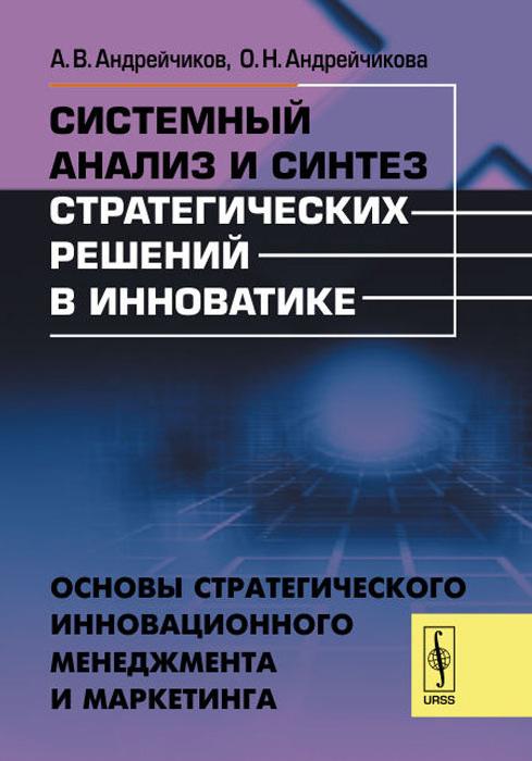 Системный анализ и синтез стратегических решений в инноватике. Основы стратегического инновационного менеджмента и маркетинга. Учебное пособие