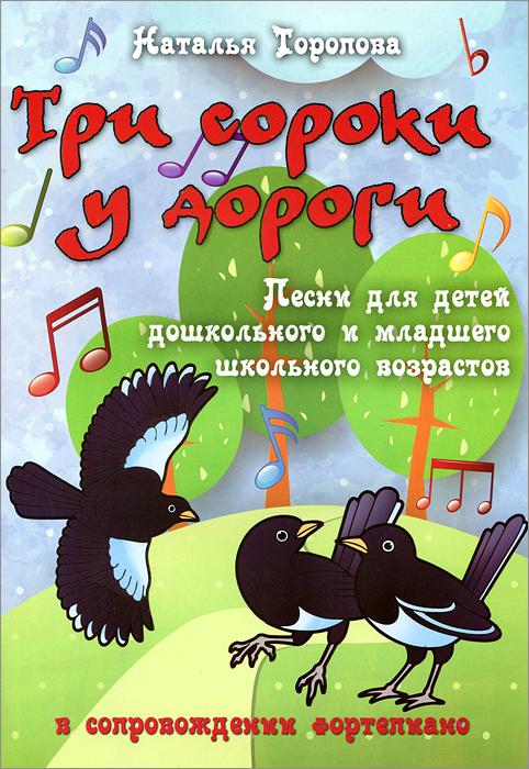 Три сороки у дороги. Песни для детей дошкольного и младшего школьного возрастов в сопровождении фортепиано
