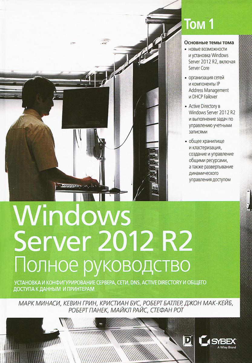 Марк Минаси, Кевин Грин, Кристиан Бус, Роберт Батлер. Windows Server 2012 R2. Полное руководство. Том 1. Установка и конфигурирование сервера, сети, DNS