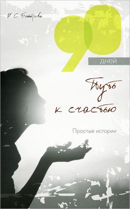 И. С. Бехтерева. 90 дней - путь к счастью . Простые истории