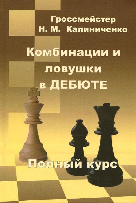 Н. М. Калиниченко Комбинации и ловушки в дебюте. Полный курс