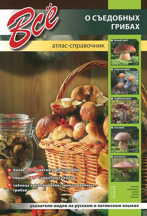 Все о съедобных грибах. Атлас-справочник