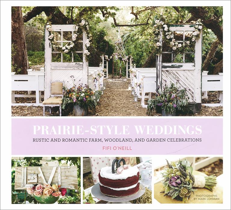 Fifi O'Neill. Prairie Style Weddings: Rustic and Romantic Farm, Woodland, and Garden Celebrations