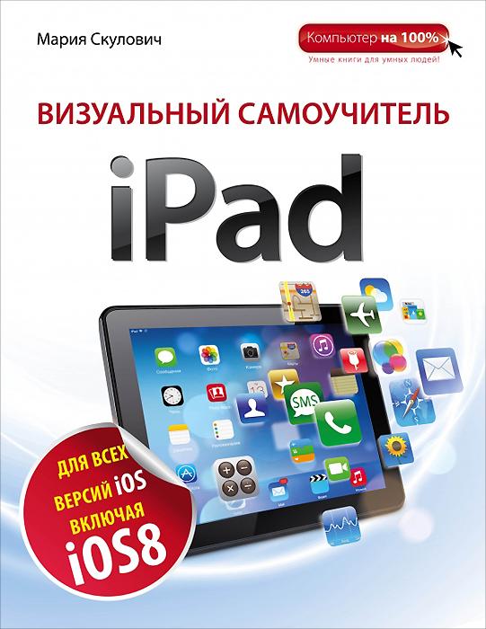 Мария Скулович Визуальный самоучитель iPad планшетные компьютеры