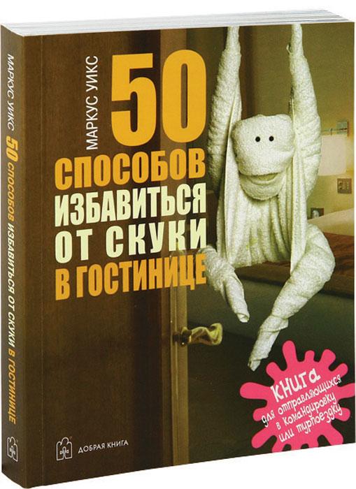 Маркус Уикс. 50 способов избавиться от скуки в гостинице