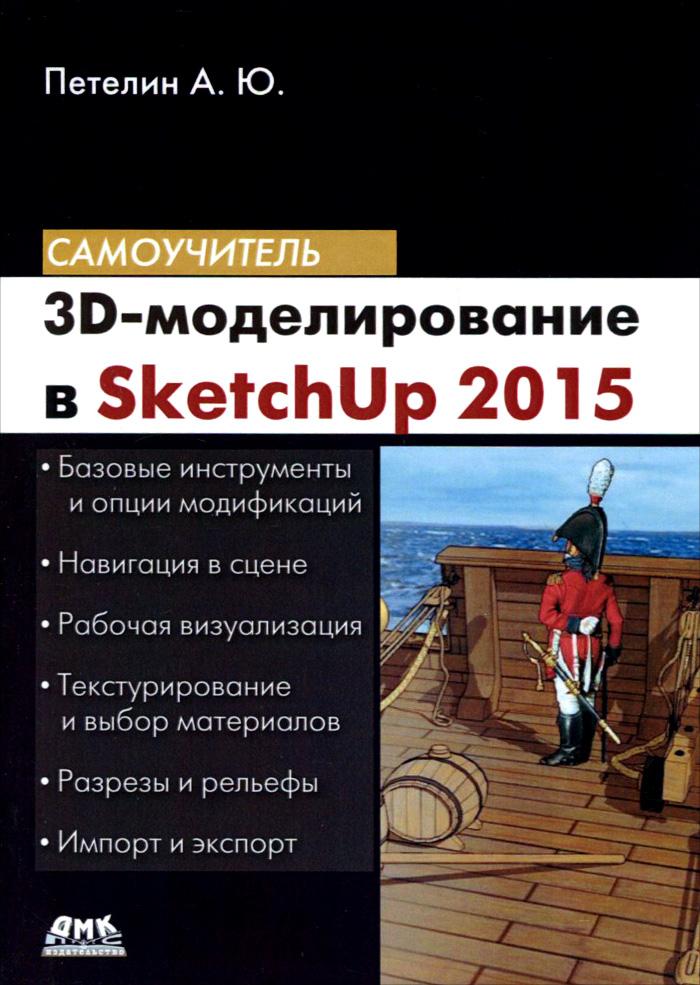 А. Ю. Петелин. 3D-моделирование в SketchUp 2015 - от простого к сложному. Самоучитель