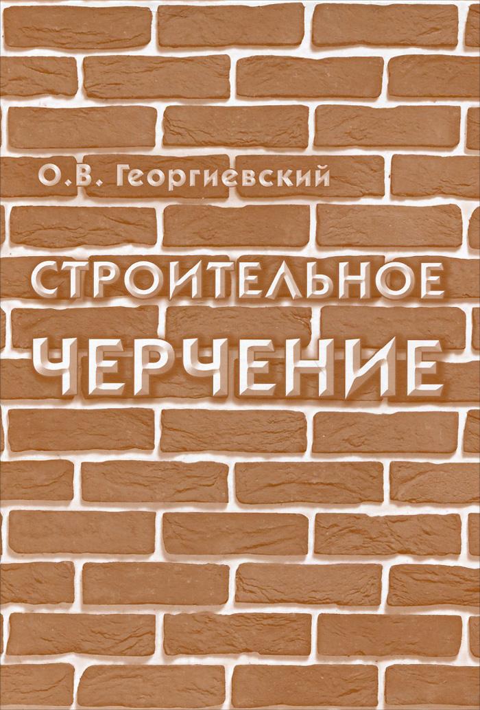 О. В. Георгиевский Строительное черчение. Учебник  георгиевский о строительное черчение учебник