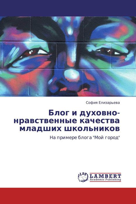 София Елизарьева Блог и духовно-нравственные качества младших школьников прибыльный блог создай раскрути и заработай
