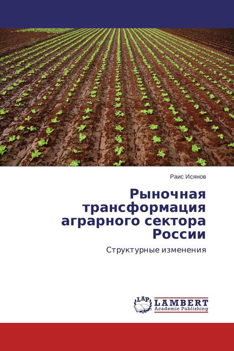 Раис Исянов Рыночная трансформация аграрного сектора России